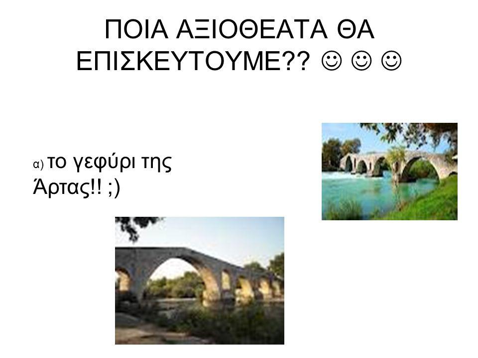 ΠΟΙΑ ΑΞΙΟΘΕΑΤΑ ΘΑ ΕΠΙΣΚΕΥΤΟΥΜΕ?? α) το γεφύρι της Άρτας!! ;)