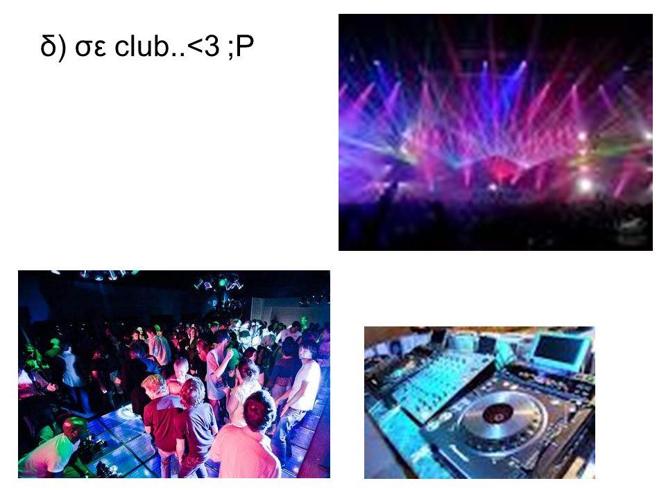 δ) σε club..<3 ;P