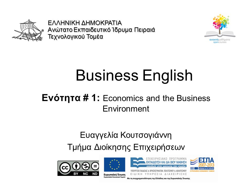 Business English Ενότητα # 1: Economics and the Business Environment Ευαγγελία Κουτσογιάννη Τμήμα Διοίκησης Επιχειρήσεων ΕΛΛΗΝΙΚΗ ΔΗΜΟΚΡΑΤΙΑ Ανώτατο Εκπαιδευτικό Ίδρυμα Πειραιά Τεχνολογικού Τομέα