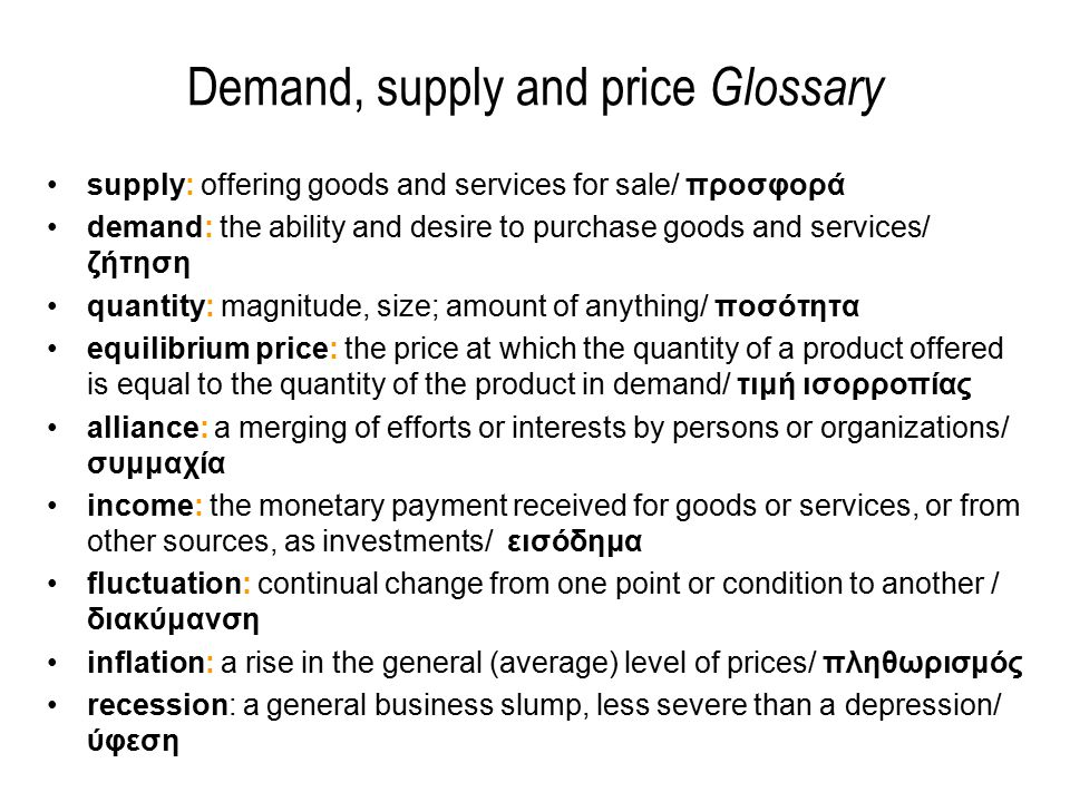 Demand, supply and price Glossary supply: offering goods and services for sale/ προσφορά demand: the ability and desire to purchase goods and services/ ζήτηση quantity: magnitude, size; amount of anything/ ποσότητα equilibrium price: the price at which the quantity of a product offered is equal to the quantity of the product in demand/ τιμή ισορροπίας alliance: a merging of efforts or interests by persons or organizations/ συμμαχία income: the monetary payment received for goods or services, or from other sources, as investments/ εισόδημα fluctuation: continual change from one point or condition to another / διακύμανση inflation: a rise in the general (average) level of prices/ πληθωρισμός recession: a general business slump, less severe than a depression/ ύφεση