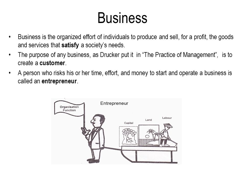 Business Business is the organized effort of individuals to produce and sell, for a profit, the goods and services that satisfy a society's needs.