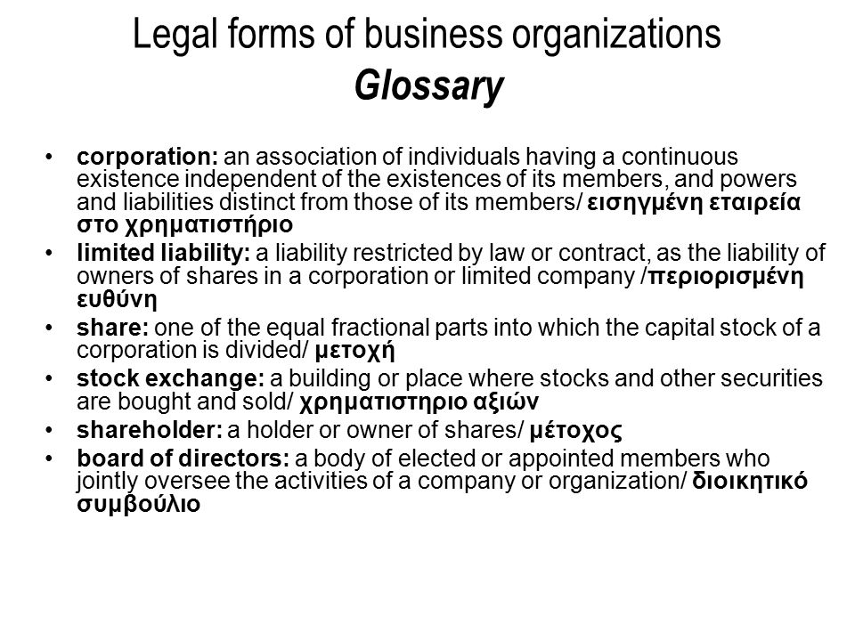 corporation: an association of individuals having a continuous existence independent of the existences of its members, and powers and liabilities distinct from those of its members/ εισηγμένη εταιρεία στο χρηματιστήριο limited liability: a liability restricted by law or contract, as the liability of owners of shares in a corporation or limited company /περιορισμένη ευθύνη share: one of the equal fractional parts into which the capital stock of a corporation is divided/ μετοχή stock exchange: a building or place where stocks and other securities are bought and sold/ χρηματιστηριο αξιών shareholder: a holder or owner of shares/ μέτοχος board of directors: a body of elected or appointed members who jointly oversee the activities of a company or organization/ διοικητικό συμβούλιο Legal forms of business organizations Glossary