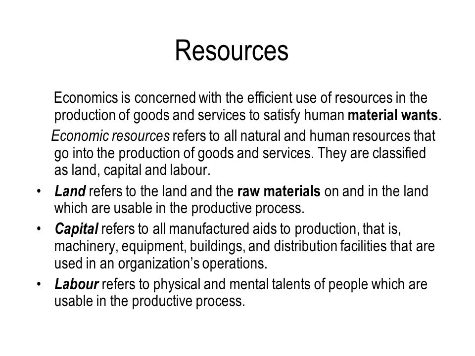 Economics Glossary wealth : abundance of valuable material possessions or resources/ πλούτος distribute : to give or deliver (something) to people or business/ διανέμω determine: to cause, affect, or control; fix or decide causally/ καθορίζω ownership: legal right of possession; proprietorship/ ιδιοκτησία resources:the collective wealth of a country or its means of producing wealth(also factors of production / πόροι material wants: physical needs/ υλικές ανάγκες raw material: material before being processed or manufactured into a final form / πρώτες ύλες capital: the wealth, whether in money or property, owned or employed in business by an individual, firm, corporation, etc.
