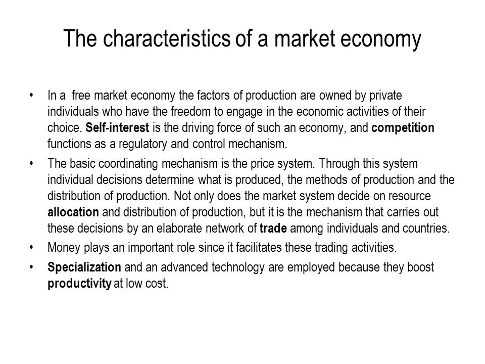 The characteristics of a market economy In a free market economy the factors of production are owned by private individuals who have the freedom to engage in the economic activities of their choice.