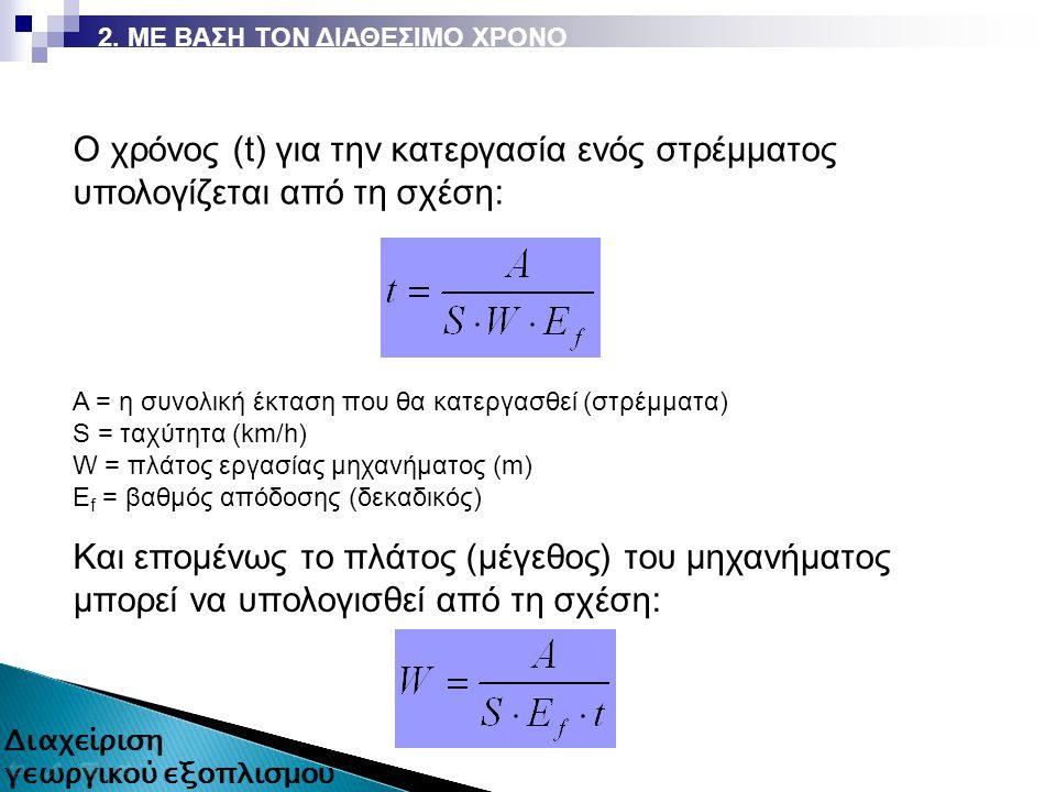 Ο χρόνος (t) για την κατεργασία ενός στρέμματος υπολογίζεται από τη σχέση: Α = η συνολική έκταση που θα κατεργασθεί (στρέμματα) S = ταχύτητα (km/h) W = πλάτος εργασίας μηχανήματος (m) E f = βαθμός απόδοσης (δεκαδικός) Και επομένως το πλάτος (μέγεθος) του μηχανήματος μπορεί να υπολογισθεί από τη σχέση: 19 από 87 2.