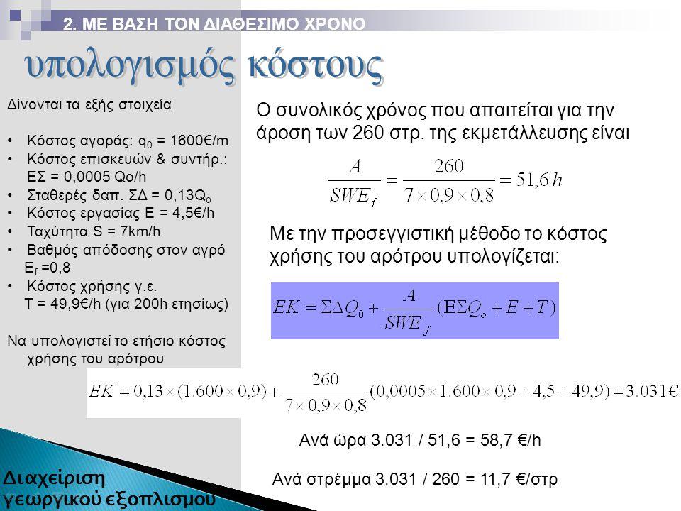 Ο συνολικός χρόνος που απαιτείται για την άροση των 260 στρ. της εκμετάλλευσης είναι Δίνονται τα εξής στοιχεία Κόστος αγοράς: q 0 = 1600€/m Κόστος επι