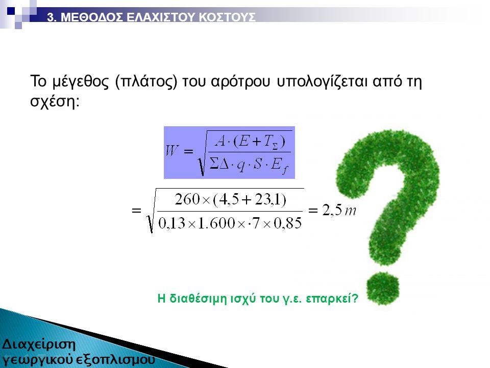 H διαθέσιμη ισχύ του γ.ε. επαρκεί? 3. ΜΕΘΟΔΟΣ ΕΛΑΧΙΣΤΟΥ ΚΟΣΤΟΥΣ Το μέγεθος (πλάτος) του αρότρου υπολογίζεται από τη σχέση: