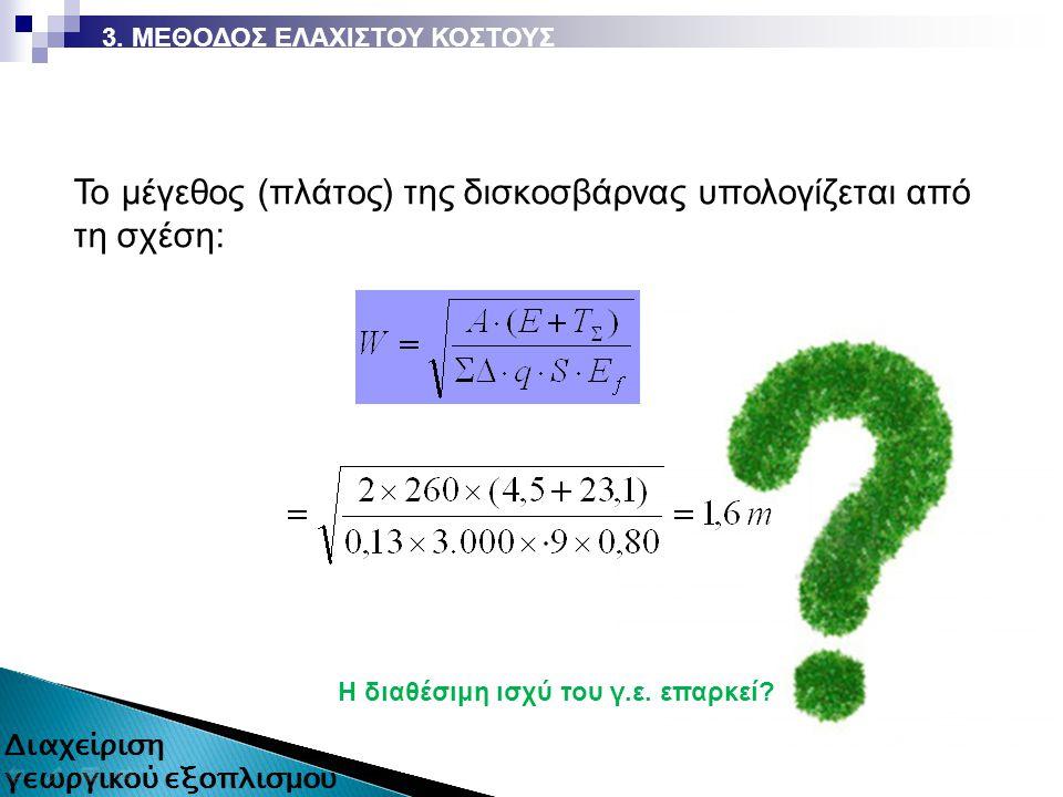 H διαθέσιμη ισχύ του γ.ε. επαρκεί? 3. ΜΕΘΟΔΟΣ ΕΛΑΧΙΣΤΟΥ ΚΟΣΤΟΥΣ Το μέγεθος (πλάτος) της δισκοσβάρνας υπολογίζεται από τη σχέση: