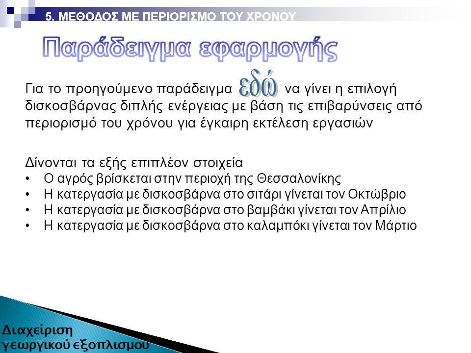 Δίνονται τα εξής επιπλέον στοιχεία Ο αγρός βρίσκεται στην περιοχή της Θεσσαλονίκης Η κατεργασία με δισκοσβάρνα στο σιτάρι γίνεται τον Οκτώβριο Η κατεργασία με δισκοσβάρνα στο βαμβάκι γίνεται τον Απρίλιο Η κατεργασία με δισκοσβάρνα στο καλαμπόκι γίνεται τον Μάρτιο Για τo προηγούμενο παράδειγμα να γίνει η επιλογή δισκοσβάρνας διπλής ενέργειας με βάση τις επιβαρύνσεις από περιορισμό του χρόνου για έγκαιρη εκτέλεση εργασιών 5.
