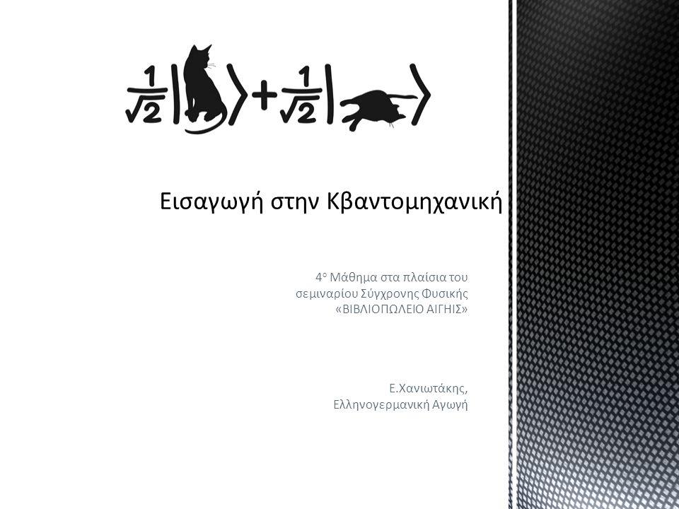4 ο Μάθημα στα πλαίσια του σεμιναρίου Σύγχρονης Φυσικής «ΒΙΒΛΙΟΠΩΛΕΙΟ ΑΙΓΗΙΣ» Ε.Χανιωτάκης, Ελληνογερμανική Αγωγή