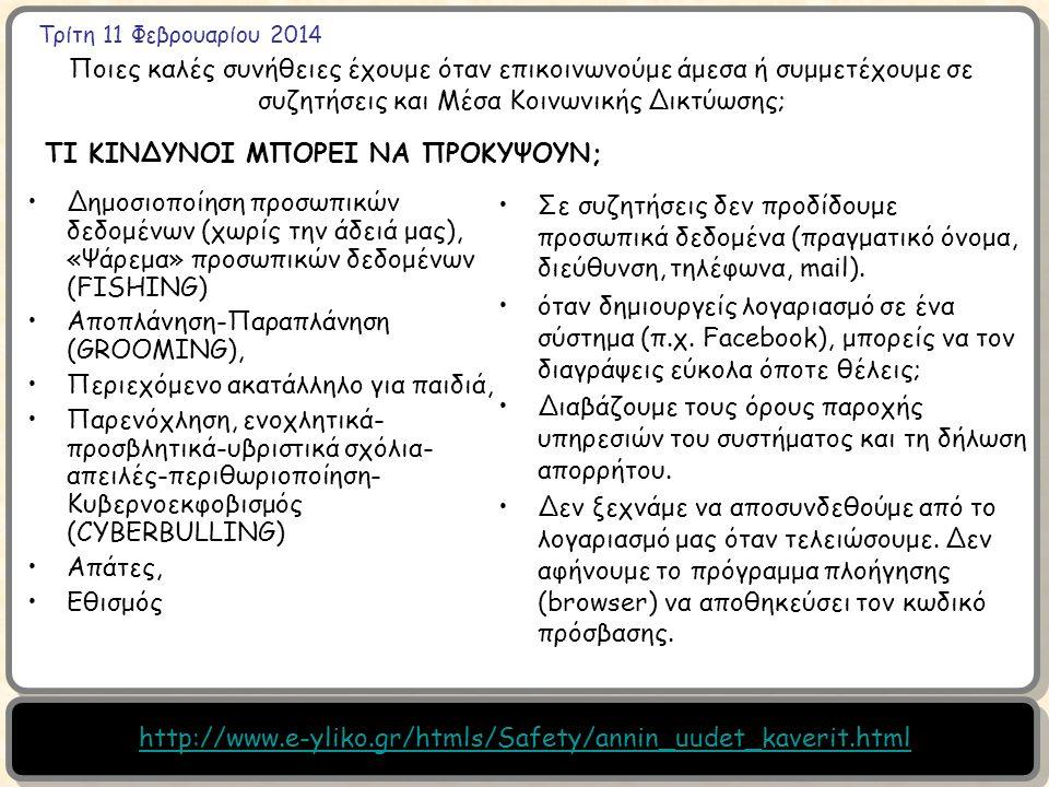 Τρίτη 11 Φεβρουαρίου 2014 Ποιες καλές συνήθειες έχουμε όταν επικοινωνούμε άμεσα ή συμμετέχουμε σε συζητήσεις και Μέσα Κοινωνικής Δικτύωσης; Δημοσιοποίηση προσωπικών δεδομένων (χωρίς την άδειά μας), «Ψάρεμα» προσωπικών δεδομένων (FISHING) Αποπλάνηση-Παραπλάνηση (GROOMING), Περιεχόμενο ακατάλληλο για παιδιά, Παρενόχληση, ενοχλητικά- προσβλητικά-υβριστικά σχόλια- απειλές-περιθωριοποίηση- Κυβερνοεκφοβισμός (CYBERBULLING) Απάτες, Εθισμός ΤΙ ΚΙΝΔΥΝΟΙ ΜΠΟΡΕΙ ΝΑ ΠΡΟΚΥΨΟΥΝ; Σε συζητήσεις δεν προδίδουμε προσωπικά δεδομένα (πραγματικό όνομα, διεύθυνση, τηλέφωνα, mail).
