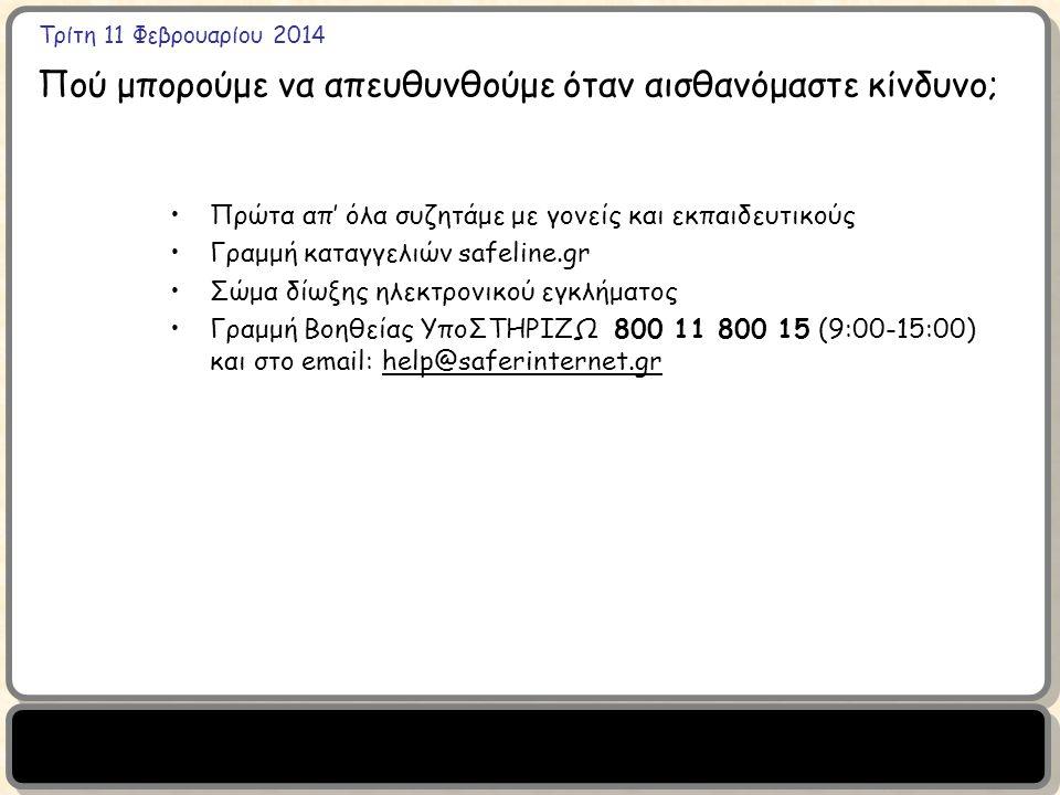 Τρίτη 11 Φεβρουαρίου 2014 Πού μπορούμε να απευθυνθούμε όταν αισθανόμαστε κίνδυνο; Πρώτα απ' όλα συζητάμε με γονείς και εκπαιδευτικούς Γραμμή καταγγελιών safeline.gr Σώμα δίωξης ηλεκτρονικού εγκλήματος Γραμμή Βοηθείας ΥποΣΤΗΡΙΖΩ 800 11 800 15 (9:00-15:00) και στο email:help@saferinternet.gr