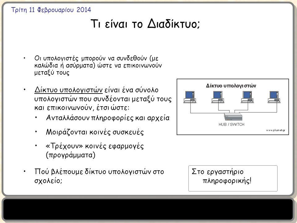 Τρίτη 11 Φεβρουαρίου 2014 Τι είναι το Διαδίκτυο; Οι υπολογιστές μπορούν να συνδεθούν (με καλώδια ή ασύρματα) ώστε να επικοινωνούν μεταξύ τους Δίκτυο υπολογιστών είναι ένα σύνολο υπολογιστών που συνδέονται μεταξύ τους και επικοινωνούν, έτσι ώστε: Ανταλλάσουν πληροφορίες και αρχεία Μοιράζονται κοινές συσκευές «Τρέχουν» κοινές εφαρμογές (προγράμματα) Πού βλέπουμε δίκτυο υπολογιστών στο σχολείο; Στο εργαστήριο πληροφορικής!