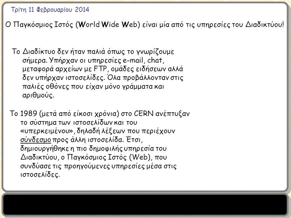 Τρίτη 11 Φεβρουαρίου 2014 Ο Παγκόσμιος Ιστός (World Wide Web) είναι μία από τις υπηρεσίες του Διαδικτύου! Το Διαδίκτυο δεν ήταν παλιά όπως το γνωρίζου