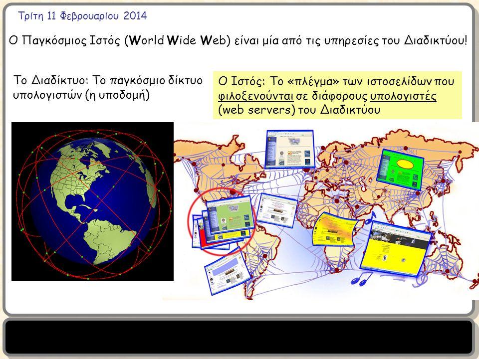 Τρίτη 11 Φεβρουαρίου 2014 Το Διαδίκτυο: Το παγκόσμιο δίκτυο υπολογιστών (η υποδομή) Ο Ιστός: Το «πλέγμα» των ιστοσελίδων που φιλοξενούνται σε διάφορους υπολογιστές (web servers) του Διαδικτύου Ο Παγκόσμιος Ιστός (World Wide Web) είναι μία από τις υπηρεσίες του Διαδικτύου!