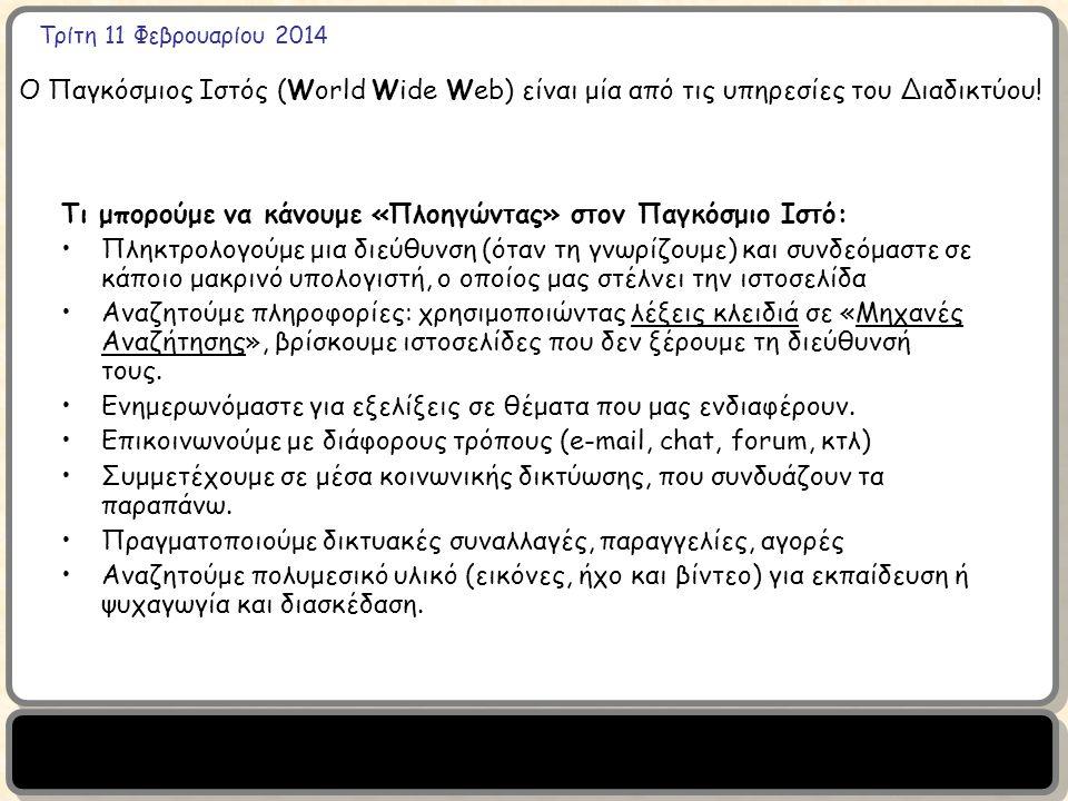 Τρίτη 11 Φεβρουαρίου 2014 Ο Παγκόσμιος Ιστός (World Wide Web) είναι μία από τις υπηρεσίες του Διαδικτύου! Τι μπορούμε να κάνουμε «Πλοηγώντας» στον Παγ