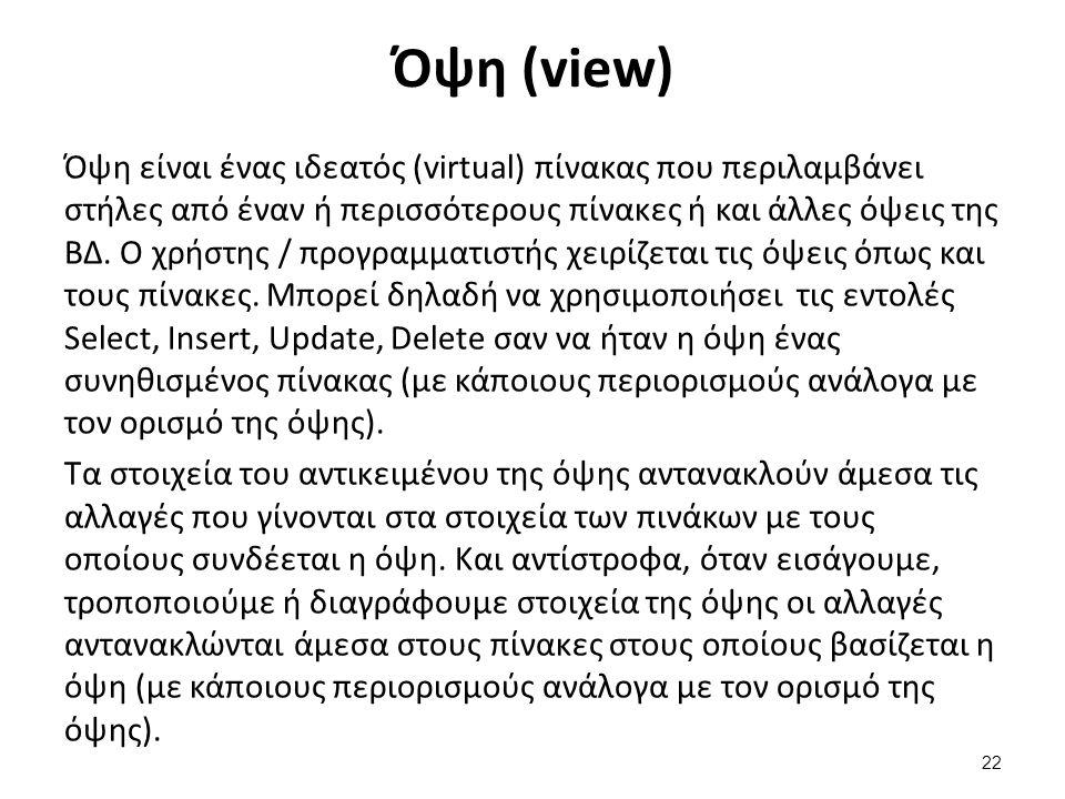 Όψη (view) Όψη είναι ένας ιδεατός (virtual) πίνακας που περιλαμβάνει στήλες από έναν ή περισσότερους πίνακες ή και άλλες όψεις της ΒΔ. Ο χρήστης / προ