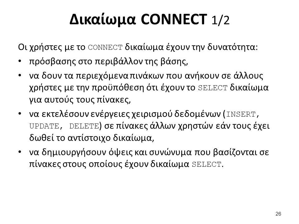 Δικαίωμα CONNECT 1/2 Οι χρήστες με το CONNECT δικαίωμα έχουν την δυνατότητα: πρόσβασης στο περιβάλλον της βάσης, να δουν τα περιεχόμενα πινάκων που ανήκουν σε άλλους χρήστες με την προϋπόθεση ότι έχουν το SELECT δικαίωμα για αυτούς τους πίνακες, να εκτελέσουν ενέργειες χειρισμού δεδομένων ( INSERT, UPDATE, DELETE ) σε πίνακες άλλων χρηστών εάν τους έχει δωθεί το αντίστοιχο δικαίωμα, να δημιουργήσουν όψεις και συνώνυμα που βασίζονται σε πίνακες στους οποίους έχουν δικαίωμα SELECT.