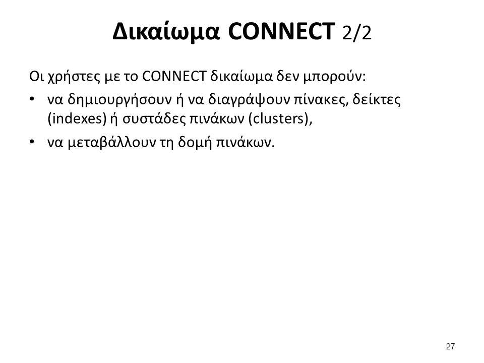 Δικαίωμα CONNECT 2/2 Οι χρήστες με το CONNECT δικαίωμα δεν μπορούν: να δημιουργήσουν ή να διαγράψουν πίνακες, δείκτες (indexes) ή συστάδες πινάκων (clusters), να μεταβάλλουν τη δομή πινάκων.