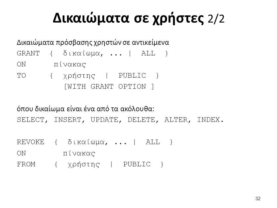 Δικαιώματα σε χρήστες 2/2 Δικαιώματα πρόσβασης χρηστών σε αντικείμενα GRANT { δικαίωμα,... | ALL } ON πίνακας ΤΟ { χρήστης | PUBLIC } [WITH GRANT OPTI