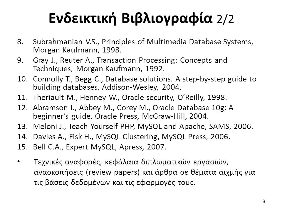Ενδεικτική Βιβλιογραφία 2/2 8.Subrahmanian V.S., Principles of Multimedia Database Systems, Morgan Kaufmann, 1998. 9.Gray J., Reuter A., Transaction P