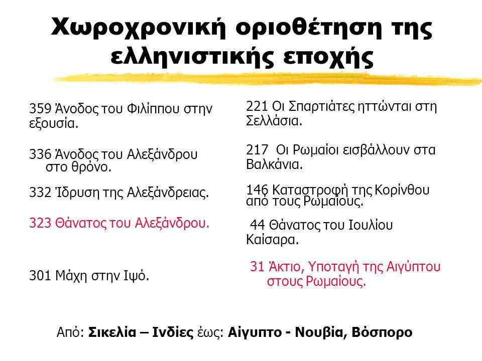 Χωροχρονική οριοθέτηση της ελληνιστικής εποχής 359 Άνοδος του Φιλίππου στην εξουσία. 336 Άνοδος του Αλεξάνδρου στο θρόνο. 332 Ίδρυση της Αλεξάνδρειας.