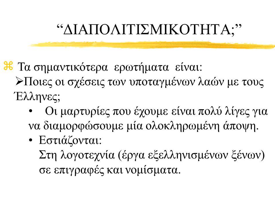 """""""ΔΙΑΠΟΛΙΤΙΣΜΙΚΟΤΗΤΑ;"""" z Τα σημαντικότερα ερωτήματα είναι:  Ποιες οι σχέσεις των υποταγμένων λαών με τους Έλληνες; Οι μαρτυρίες που έχουμε είναι πολύ"""