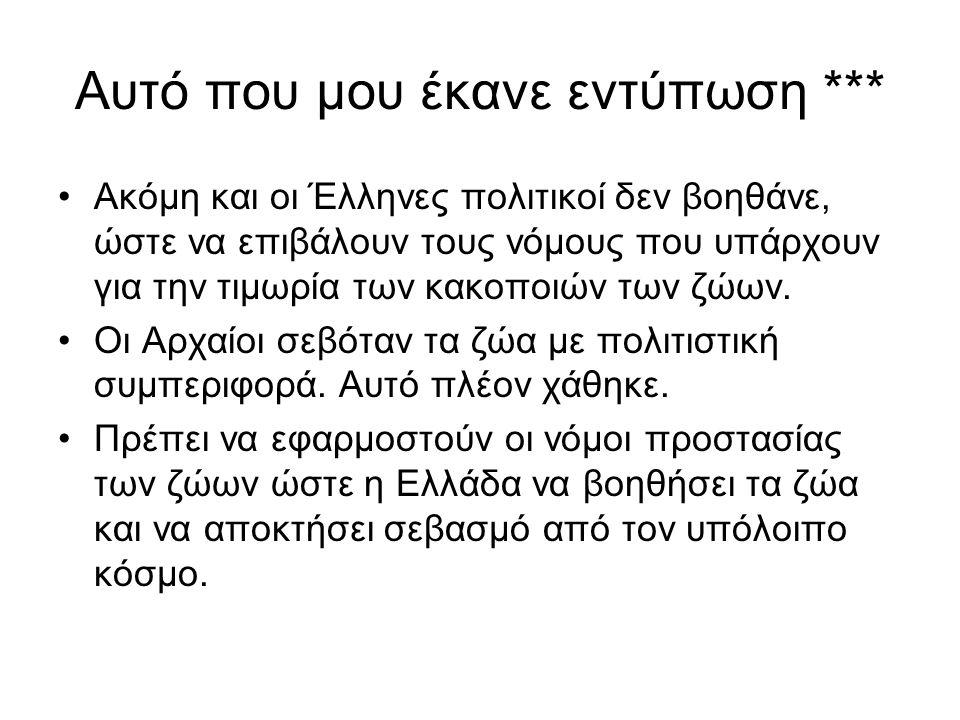Αυτό που μου έκανε εντύπωση *** Ακόμη και οι Έλληνες πολιτικοί δεν βοηθάνε, ώστε να επιβάλουν τους νόμους που υπάρχουν για την τιμωρία των κακοποιών των ζώων.