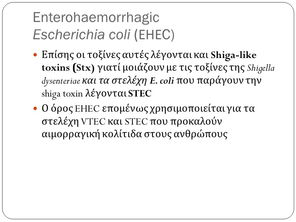 Enterohaemorrhagic Escherichia coli ( ΕΗΕ C) Επίσης οι τοξίνες αυτές λέγονται και Shiga-like toxins (Stx) γιατί μοιάζουν με τις τοξίνες της Shigella dysenteriae και τα στελέχη E.