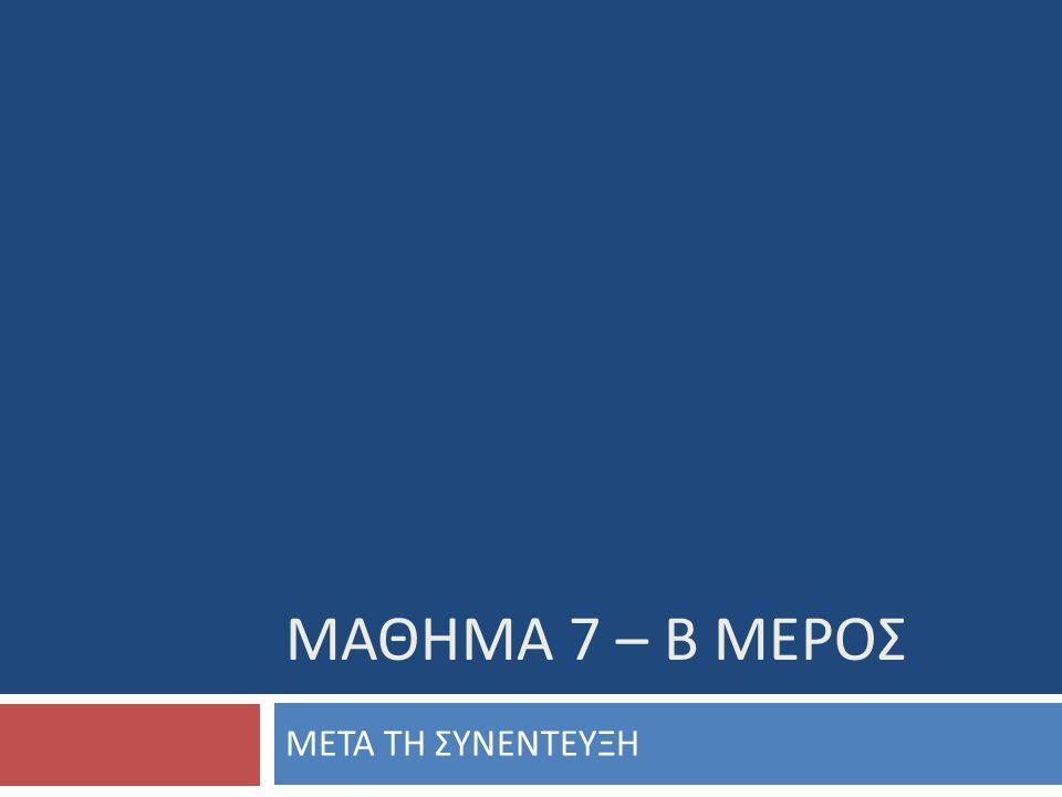 ΜΑΘΗΜΑ 7 – Β ΜΕΡΟΣ ΜΕΤΑ ΤΗ ΣΥΝΕΝΤΕΥΞΗ