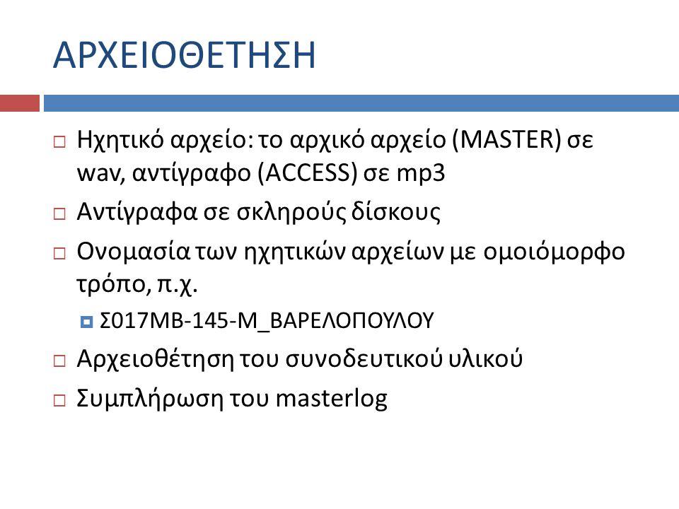 ΑΡΧΕΙΟΘΕΤΗΣΗ  Ηχητικό αρχείο: το αρχικό αρχείο (MASTER) σε wav, αντίγραφο (ACCESS) σε mp3  Αντίγραφα σε σκληρούς δίσκους  Ονομασία των ηχητικών αρχείων με ομοιόμορφο τρόπο, π.χ.