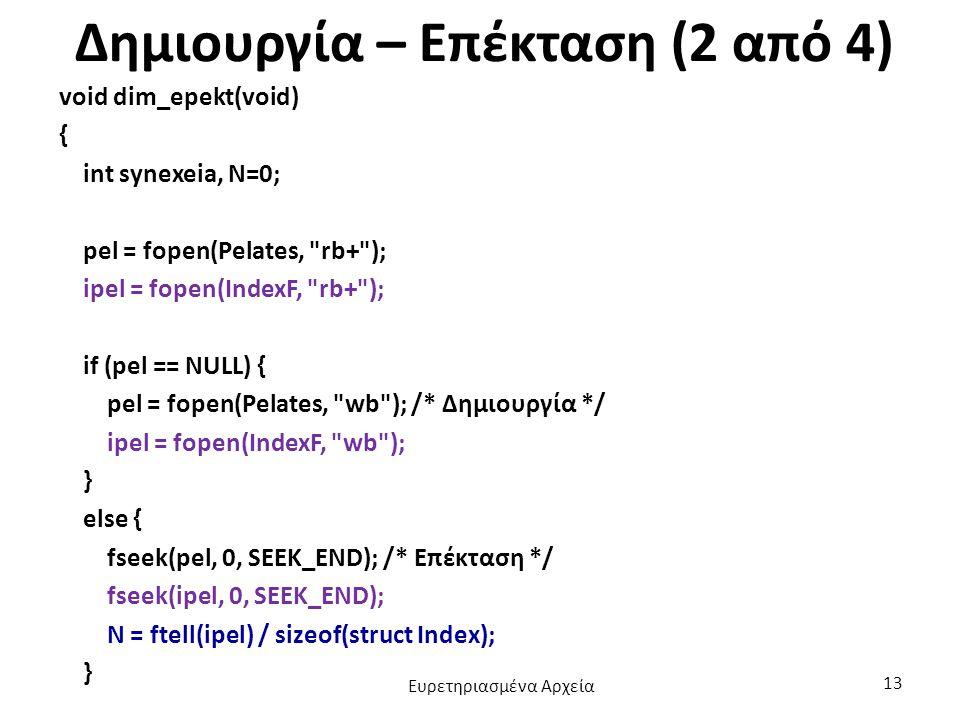 Δημιουργία – Επέκταση (2 από 4) void dim_epekt(void) { int synexeia, N=0; pel = fopen(Pelates, rb+ ); ipel = fopen(IndexF, rb+ ); if (pel == NULL) { pel = fopen(Pelates, wb ); /* Δημιουργία */ ipel = fopen(IndexF, wb ); } else { fseek(pel, 0, SEEK_END); /* Επέκταση */ fseek(ipel, 0, SEEK_END); N = ftell(ipel) / sizeof(struct Index); } Ευρετηριασμένα Αρχεία 13