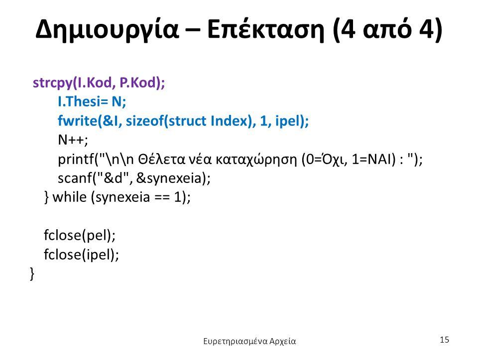 Δημιουργία – Επέκταση (4 από 4) strcpy(I.Kod, P.Kod); I.Thesi= N; fwrite(&I, sizeof(struct Index), 1, ipel); N++; printf(