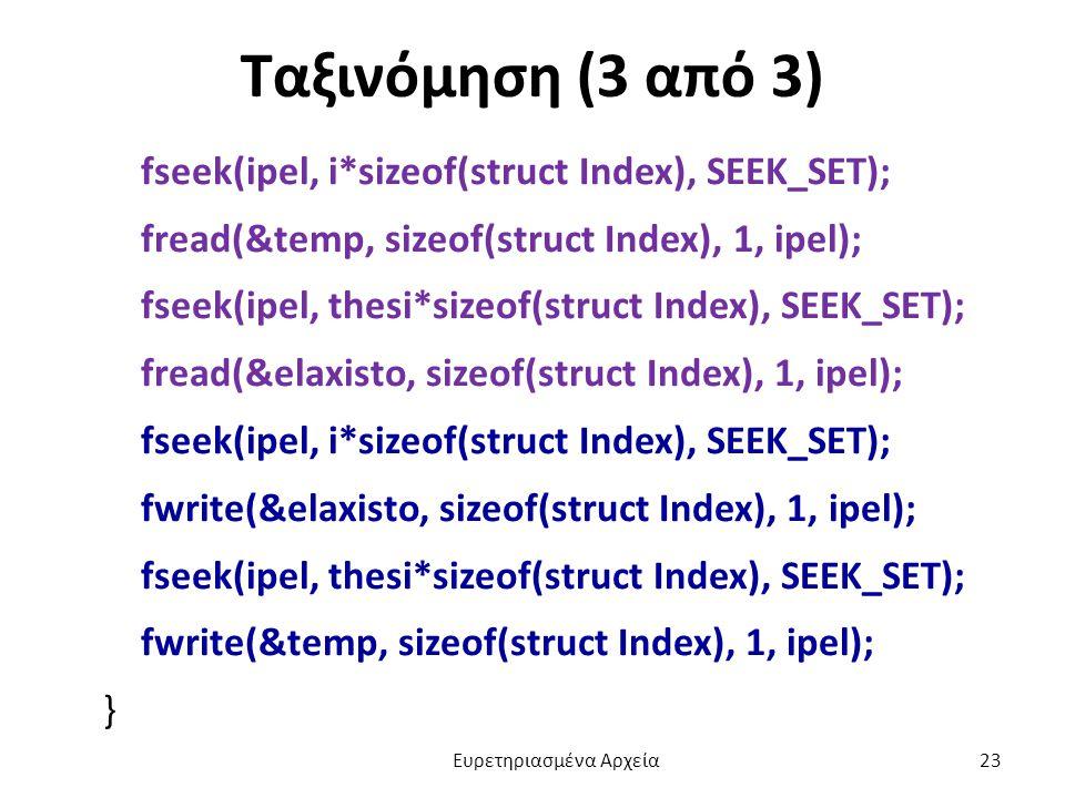 Ταξινόμηση (3 από 3) fseek(ipel, i*sizeof(struct Index), SEEK_SET); fread(&temp, sizeof(struct Index), 1, ipel); fseek(ipel, thesi*sizeof(struct Index), SEEK_SET); fread(&elaxisto, sizeof(struct Index), 1, ipel); fseek(ipel, i*sizeof(struct Index), SEEK_SET); fwrite(&elaxisto, sizeof(struct Index), 1, ipel); fseek(ipel, thesi*sizeof(struct Index), SEEK_SET); fwrite(&temp, sizeof(struct Index), 1, ipel); } Ευρετηριασμένα Αρχεία 23