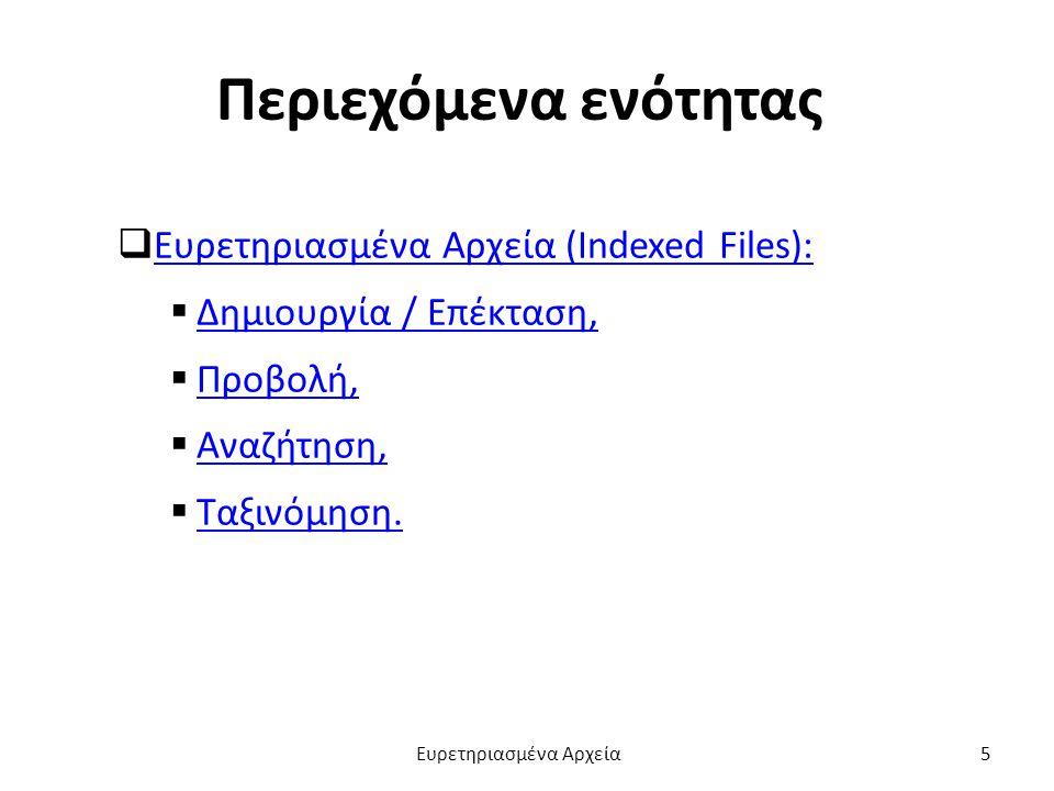Περιεχόμενα ενότητας  Ευρετηριασμένα Αρχεία (Indexed Files): Ευρετηριασμένα Αρχεία (Indexed Files):  Δημιουργία / Επέκταση, Δημιουργία / Επέκταση,  Προβολή, Προβολή,  Αναζήτηση, Αναζήτηση,  Ταξινόμηση.