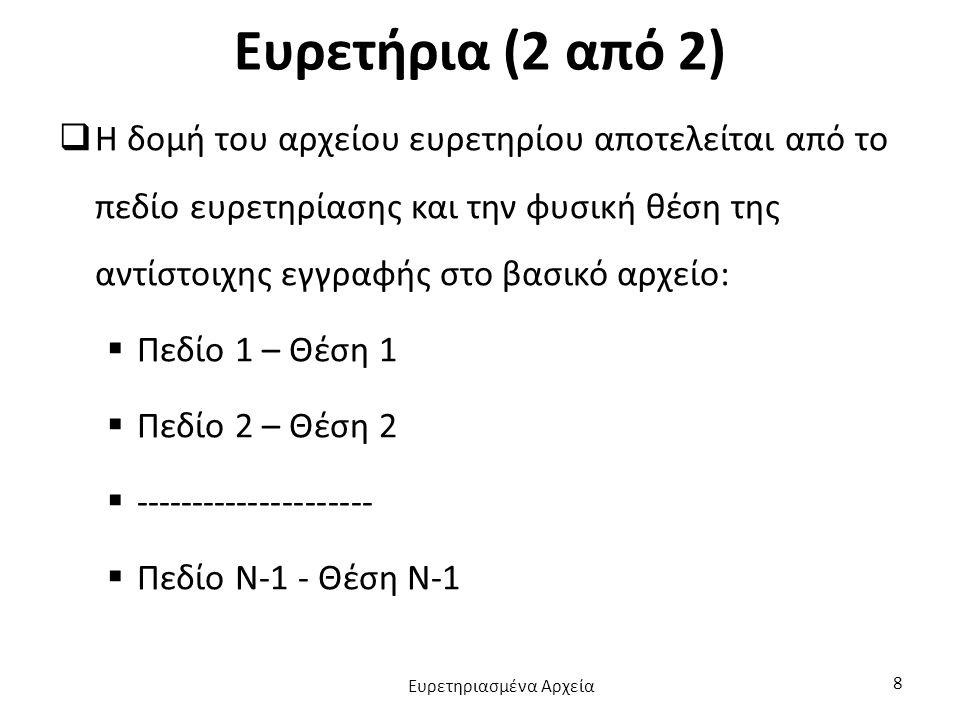 Ευρετήρια (2 από 2)  Η δομή του αρχείου ευρετηρίου αποτελείται από το πεδίο ευρετηρίασης και την φυσική θέση της αντίστοιχης εγγραφής στο βασικό αρχείο:  Πεδίο 1 – Θέση 1  Πεδίο 2 – Θέση 2  ---------------------  Πεδίο Ν-1 - Θέση Ν-1 Ευρετηριασμένα Αρχεία 8