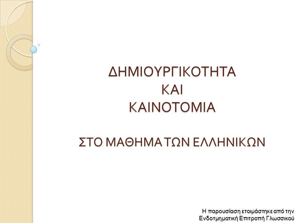 ΔΗΜΙΟΥΡΓΙΚΟΤΗΤΑ ΚΑΙ ΚΑΙΝΟΤΟΜΙΑ ΣΤΟ ΜΑΘΗΜΑ ΤΩΝ ΕΛΛΗΝΙΚΩΝ Η παρουσίαση ετοιμάστηκε από την Ενδοτμηματική Επιτροπή Γλωσσικού