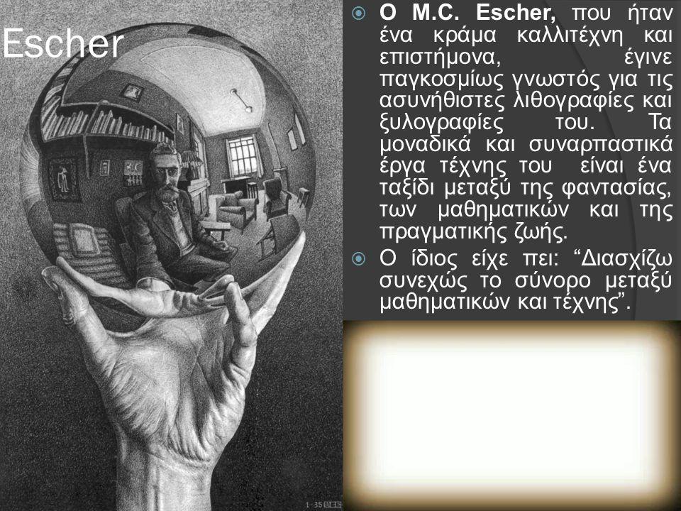 Escher  O M.C. Escher, που ήταν ένα κράμα καλλιτέχνη και επιστήμονα, έγινε παγκοσμίως γνωστός για τις ασυνήθιστες λιθογραφίες και ξυλογραφίες του. Τα