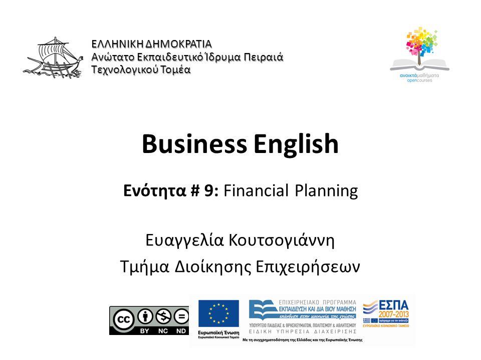 Business English Ενότητα # 9: Financial Planning Ευαγγελία Κουτσογιάννη Τμήμα Διοίκησης Επιχειρήσεων ΕΛΛΗΝΙΚΗ ΔΗΜΟΚΡΑΤΙΑ Ανώτατο Εκπαιδευτικό Ίδρυμα Πειραιά Τεχνολογικού Τομέα