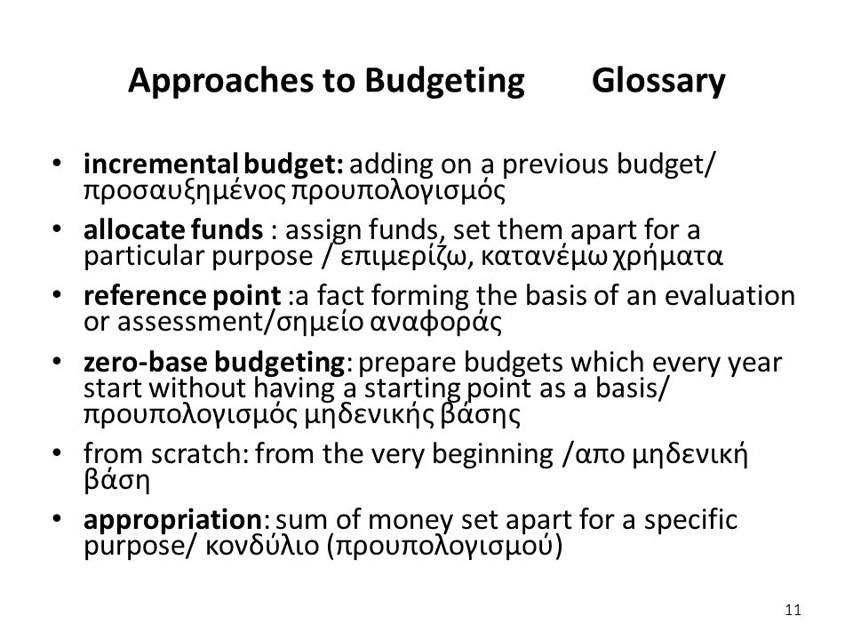 Approaches to Budgeting Glossary incremental budget: adding on a previous budget/ προσαυξημένος προυπολογισμός allocate funds : assign funds, set them apart for a particular purpose / επιμερίζω, κατανέμω χρήματα reference point :a fact forming the basis of an evaluation or assessment/σημείο αναφοράς zero-base budgeting: prepare budgets which every year start without having a starting point as a basis/ προυπολογισμός μηδενικής βάσης from scratch: from the very beginning /απο μηδενική βάση appropriation: sum of money set apart for a specific purpose/ κονδύλιο (προυπολογισμού) 11
