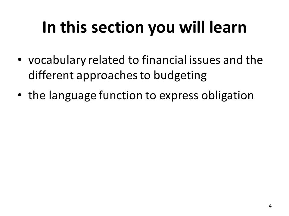 In this section you will learn vocabulary related to financial issues and the different approaches to budgeting the language function to express obligation 4