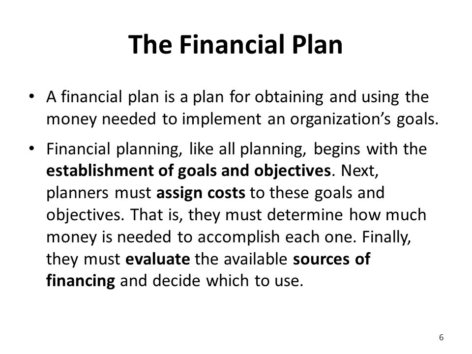 The Financial Plan Glossary establish goals and objectives: the process of setting what an organization is expected to achieve over a certain period of time/ καθιερώνω στόχους και αντικειμενικούς σκοπούς evaluate: judge or determine the significance, worth, or quality of; assess/αξιολογώ assign costs: consider, specify expenses/ προσδιορίζω το κόστος sources of financing: the point or place from which money originates/ πηγές χρηματοδότησης 7