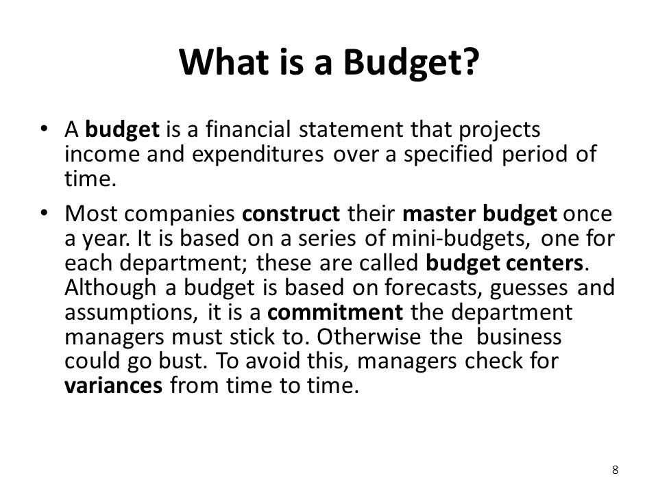 What is a Budget? A budget is a financial statement that projects income and expenditures over a specified period of time. Most companies construct th