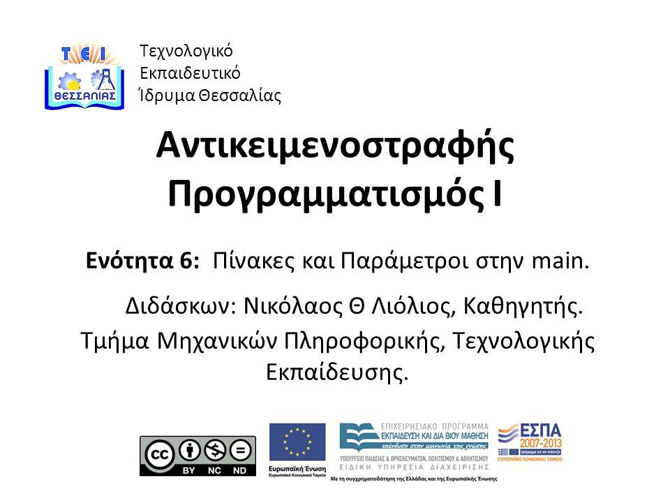 Τεχνολογικό Εκπαιδευτικό Ίδρυμα Θεσσαλίας Αντικειμενοστραφής Προγραμματισμός Ι Ενότητα 6: Πίνακες και Παράμετροι στην main.