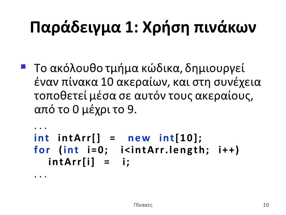 Παράδειγμα 1: Xρήση πινάκων  Το ακόλουθο τμήμα κώδικα, δημιουργεί έναν πίνακα 10 ακεραίων, και στη συνέχεια τοποθετεί μέσα σε αυτόν τους ακεραίους, από το 0 μέχρι το 9....