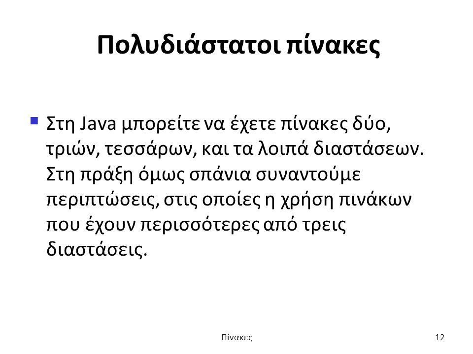 Πολυδιάστατοι πίνακες  Στη Java μπορείτε να έχετε πίνακες δύο, τριών, τεσσάρων, και τα λοιπά διαστάσεων.