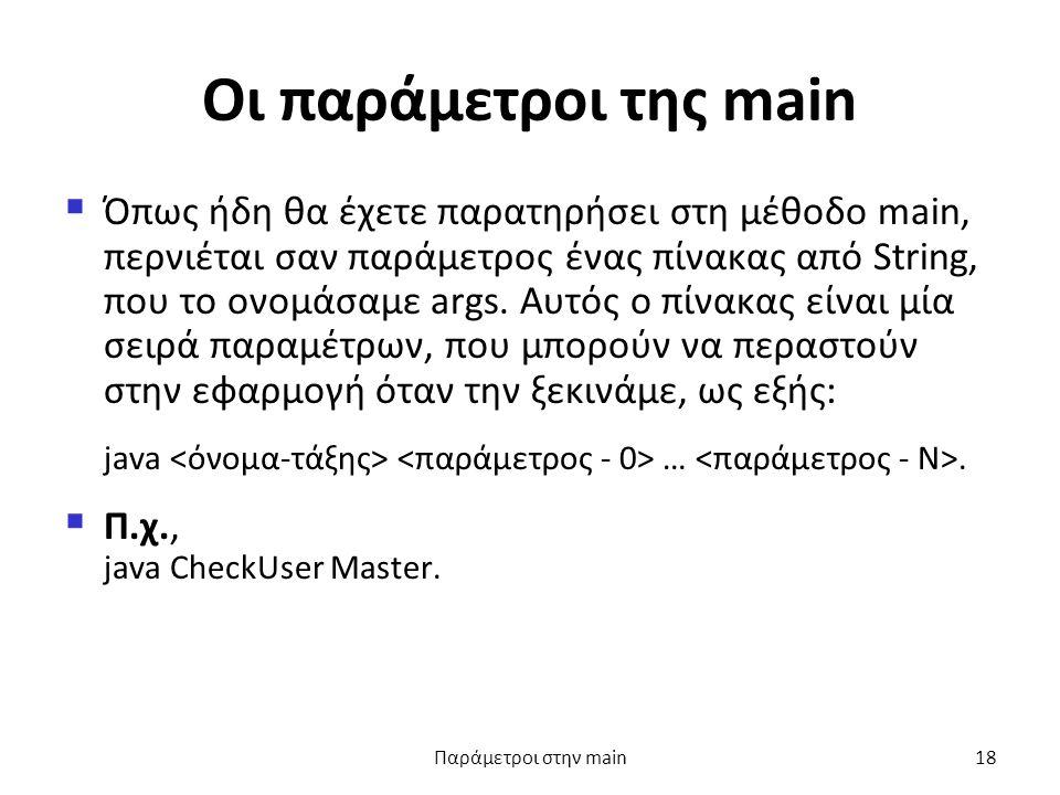 Οι παράμετροι της main  Όπως ήδη θα έχετε παρατηρήσει στη μέθοδο main, περνιέται σαν παράμετρος ένας πίνακας από String, που το ονομάσαμε args.