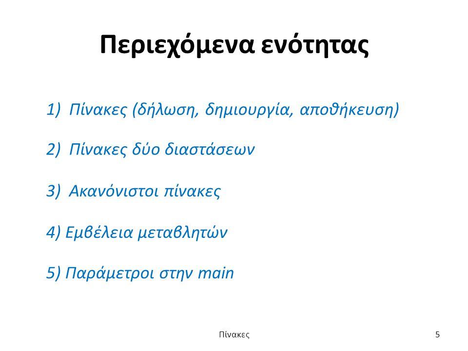 Περιεχόμενα ενότητας 1) Πίνακες (δήλωση, δημιουργία, αποθήκευση) 2) Πίνακες δύο διαστάσεων 3) Ακανόνιστοι πίνακες 4) Εμβέλεια μεταβλητών 5) Παράμετροι στην main Πίνακες5