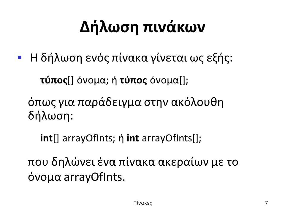 Δήλωση πινάκων  Η δήλωση ενός πίνακα γίνεται ως εξής: τύπος[] όνομα; ή τύπος όνομα[]; όπως για παράδειγμα στην ακόλουθη δήλωση: int[] arrayOfInts; ή int arrayOfInts[]; που δηλώνει ένα πίνακα ακεραίων με το όνομα arrayOfInts.