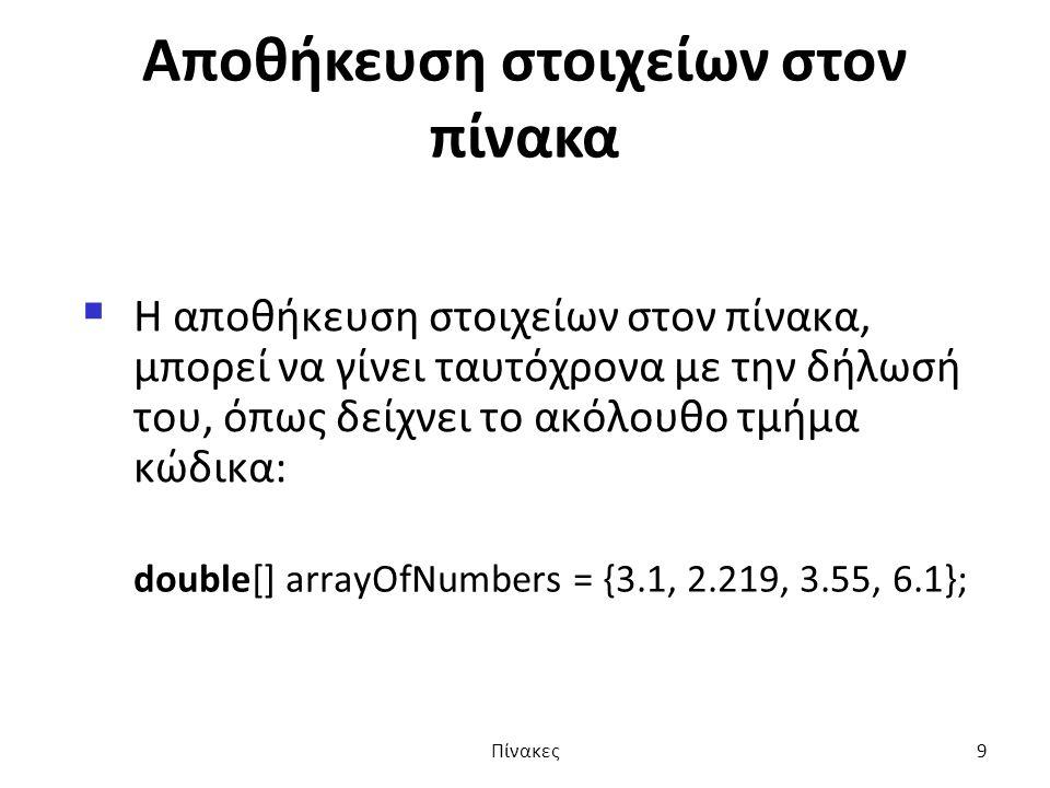 Αποθήκευση στοιχείων στον πίνακα  Η αποθήκευση στοιχείων στον πίνακα, μπορεί να γίνει ταυτόχρονα με την δήλωσή του, όπως δείχνει το ακόλουθο τμήμα κώδικα: double[] arrayOfNumbers = {3.1, 2.219, 3.55, 6.1}; Πίνακες9